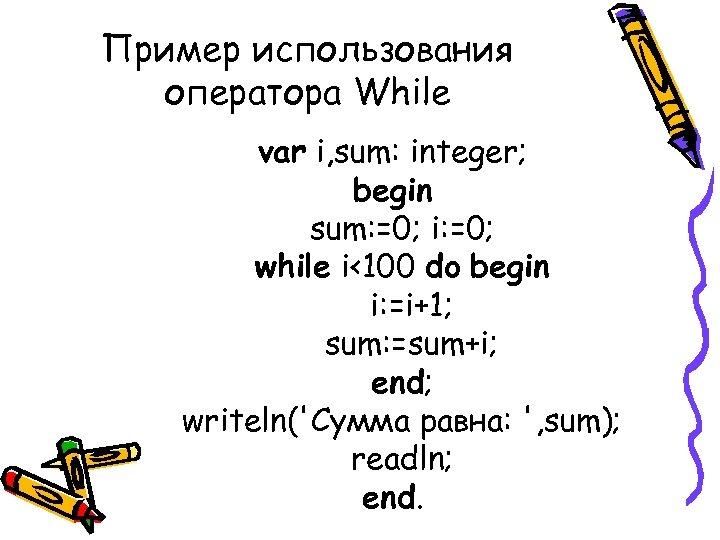 Пример использования оператора While var i, sum: integer; begin sum: =0; i: =0; while