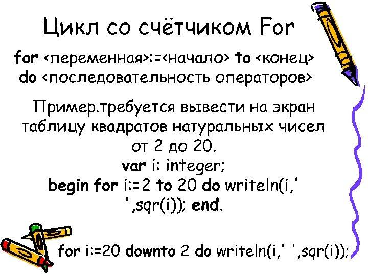 Цикл со счётчиком For for <переменная>: =<начало> to <конец> do <последовательность операторов> Пример. требуется