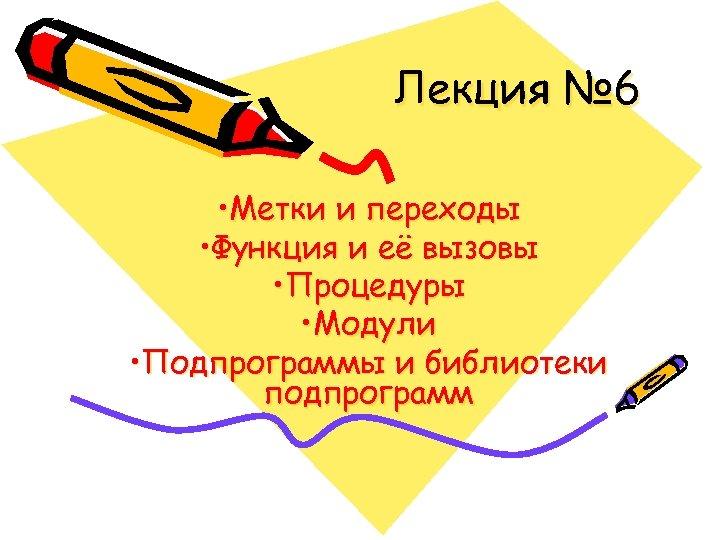 Лекция № 6 • Метки и переходы • Функция и её вызовы • Процедуры