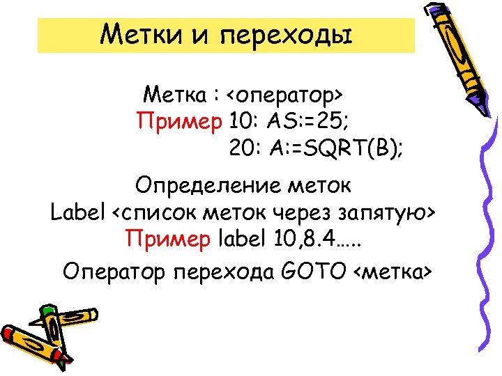 Метки и переходы Метка : <оператор> Пример 10: AS: =25; 20: А: =SQRT(B); Определение