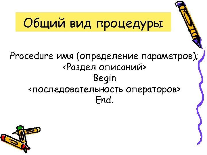 Общий вид процедуры Procedure имя (определение параметров); <Раздел описаний> Begin <последовательность операторов> End.