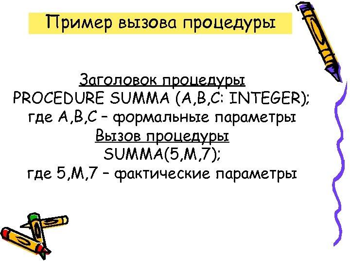 Пример вызова процедуры Заголовок процедуры PROCEDURE SUMMA (A, B, C: INTEGER); где A, B,