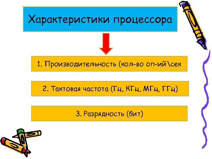Характеристики процессора 1. Производительность (кол-во оп-ийсек 2. Тактовая частота (Гц, КГц, МГц, ГГц) 3.
