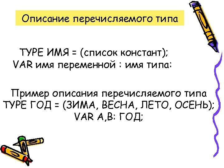 Описание перечисляемого типа TYPE ИМЯ = (список констант); VAR имя переменной : имя типа: