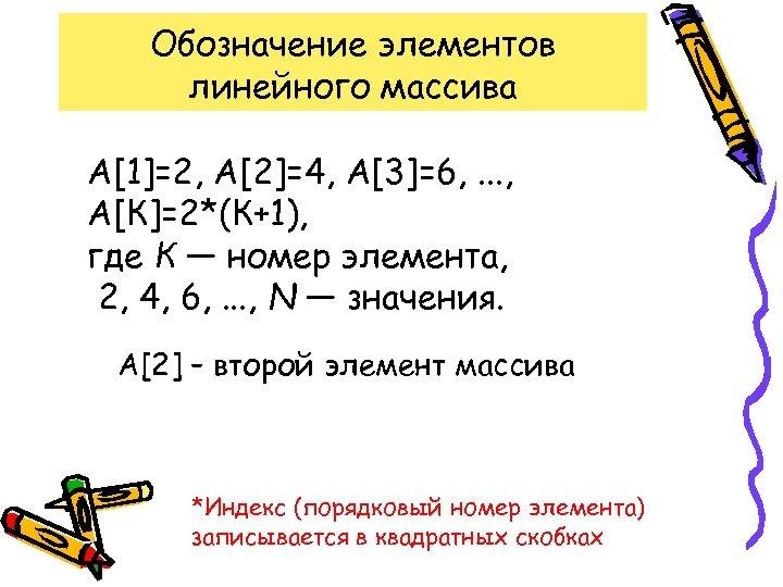 Обозначение элементов линейного массива А[1]=2, А[2]=4, А[3]=6, . . . , А[К]=2*(К+1), где К