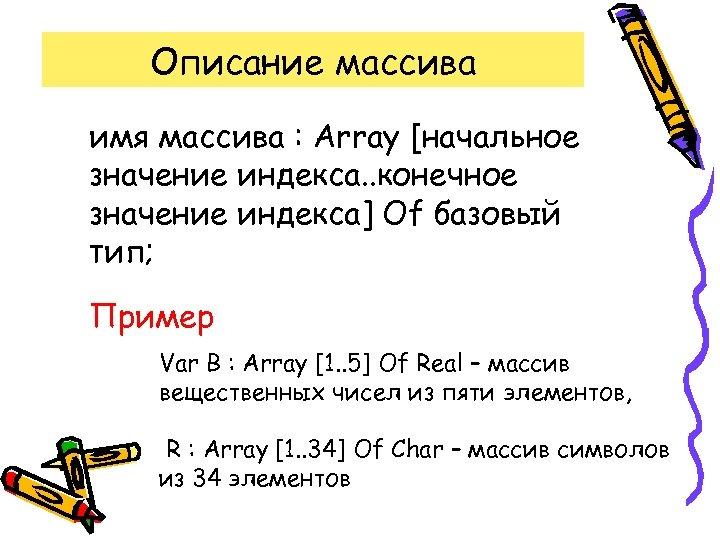 Описание массива имя массива : Array [начальное значение индекса. . конечное значение индекса] Of