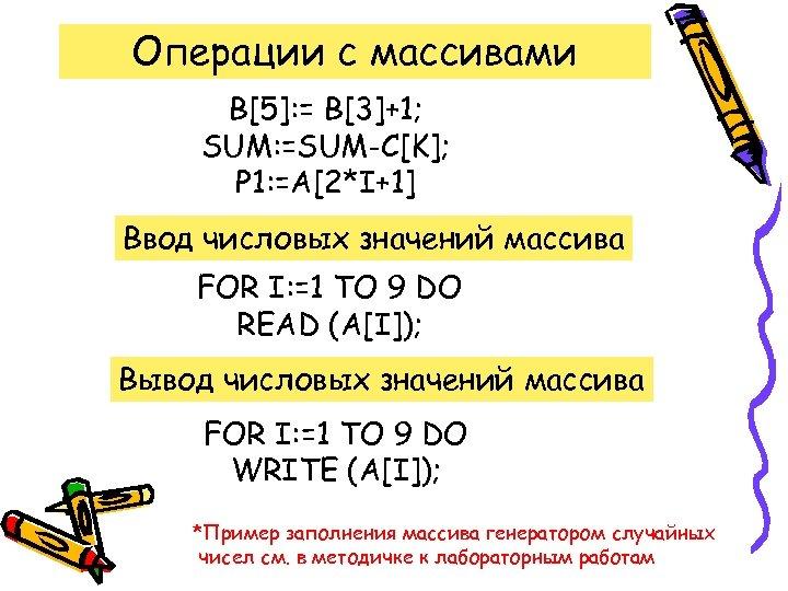Операции с массивами B[5]: = B[3]+1; SUM: =SUM-C[K]; P 1: =A[2*I+1] Ввод числовых значений