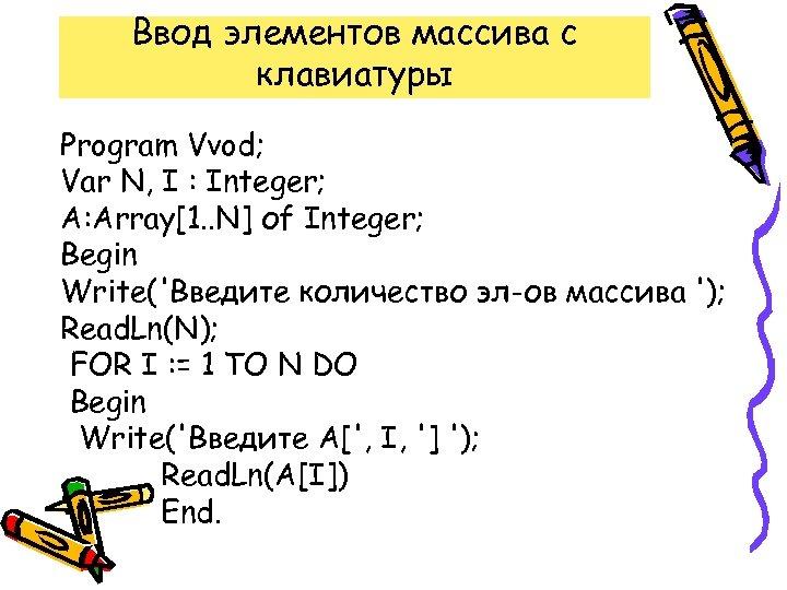 Ввод элементов массива с клавиатуры Program Vvod; Var N, I : Integer; A: Array[1.