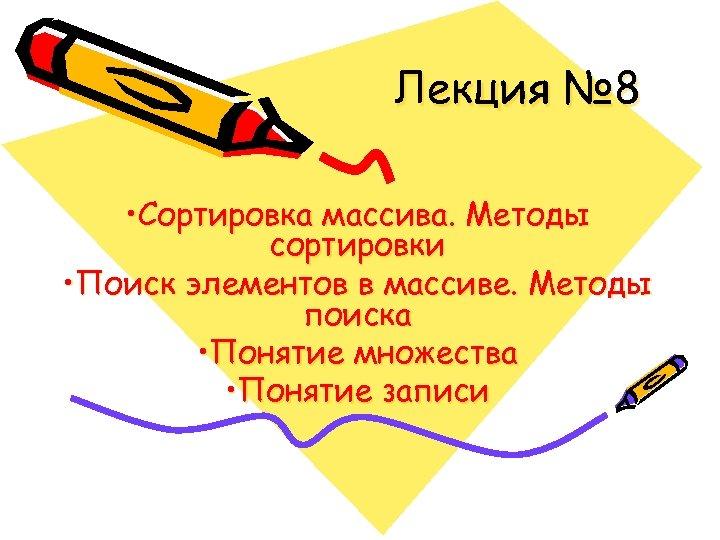 Лекция № 8 • Сортировка массива. Методы сортировки • Поиск элементов в массиве. Методы
