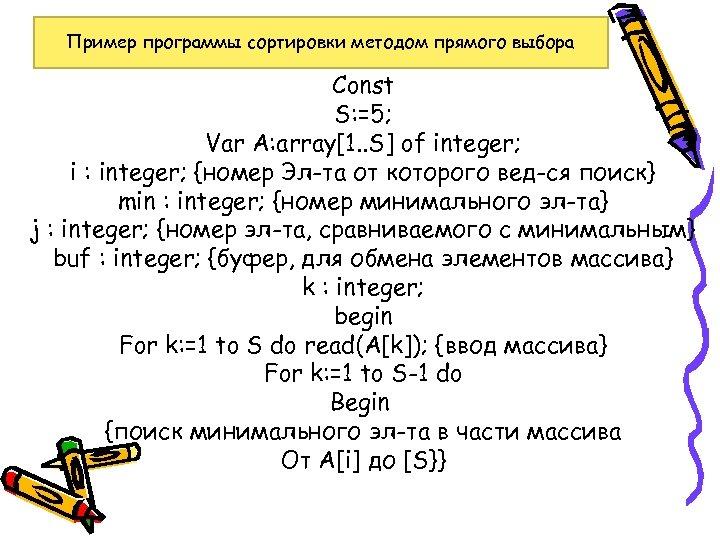 Пример программы сортировки методом прямого выбора Const S: =5; Var A: array[1. . S]