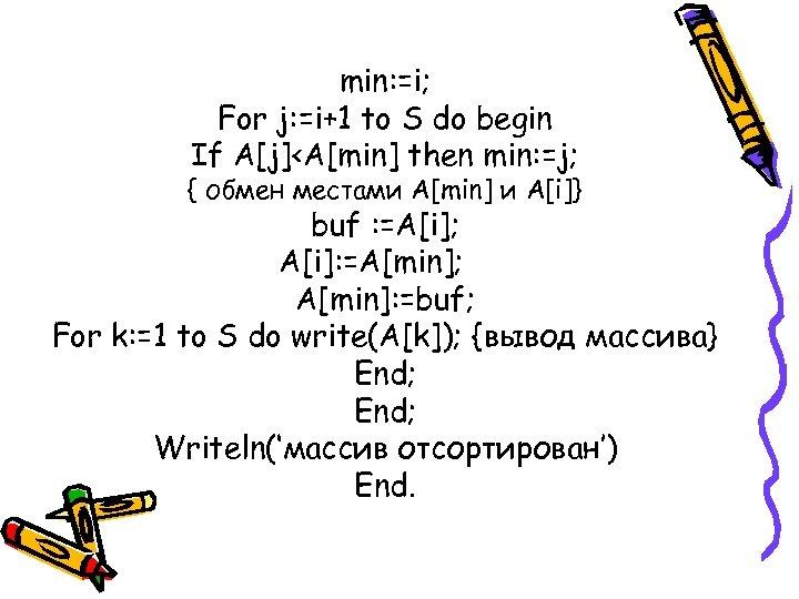 min: =i; For j: =i+1 to S do begin If A[j]<A[min] then min: =j;