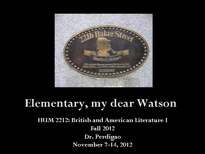Elementary, my dear Watson HUM 2212: British and American Literature I Fall 2012 Dr.