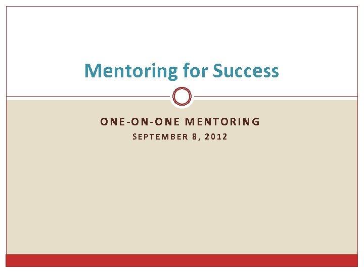 Mentoring for Success ONE-ON-ONE MENTORING SEPTEMBER 8, 2012