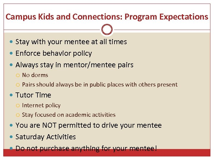 Campus Kids and Connections: Program Expectations Stay with your mentee at all times Enforce