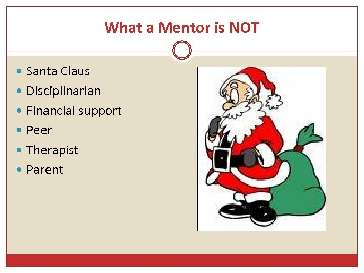 What a Mentor is NOT Santa Claus Disciplinarian Financial support Peer Therapist Parent