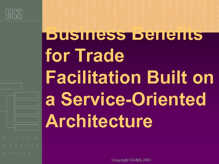 Business Benefits for Trade Facilitation Built on a Service-Oriented Architecture Copyright OASIS, 2003