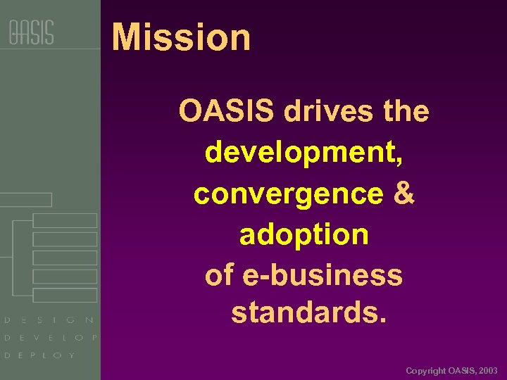Mission OASIS drives the development, convergence & adoption of e-business standards. Copyright OASIS, 2003