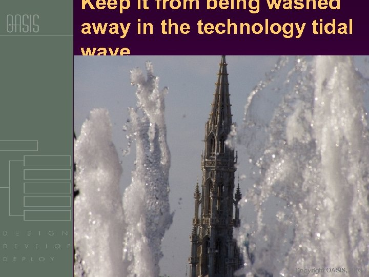 Keep it from being washed away in the technology tidal wave … Copyright OASIS,