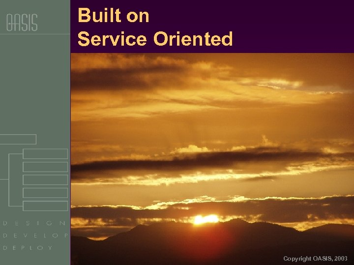 Built on Service Oriented Architecture Copyright OASIS, 2003