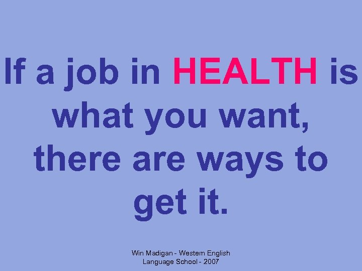 If a job in HEALTH is what you want, there are ways to get