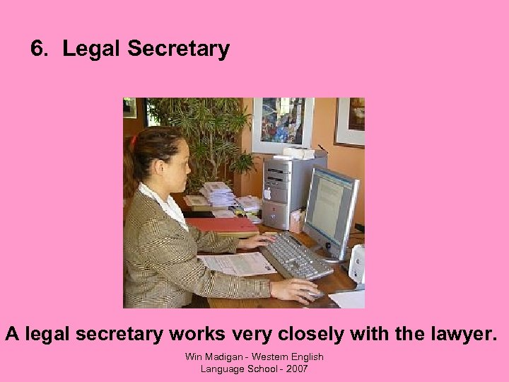 6. Legal Secretary A legal secretary works very closely with the lawyer. Win Madigan