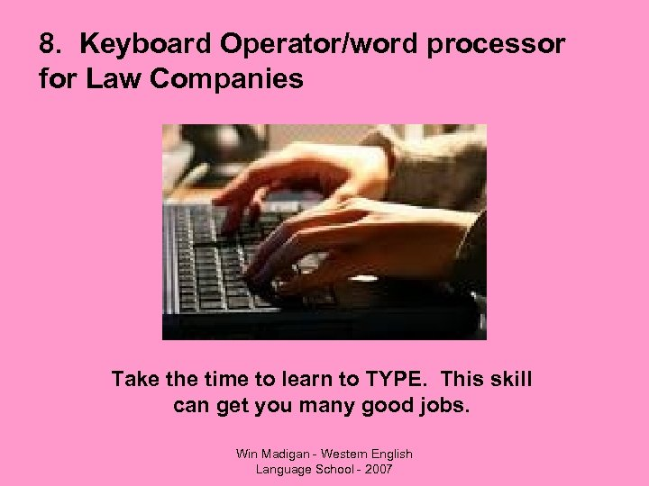 8. Keyboard Operator/word processor for Law Companies Take the time to learn to TYPE.