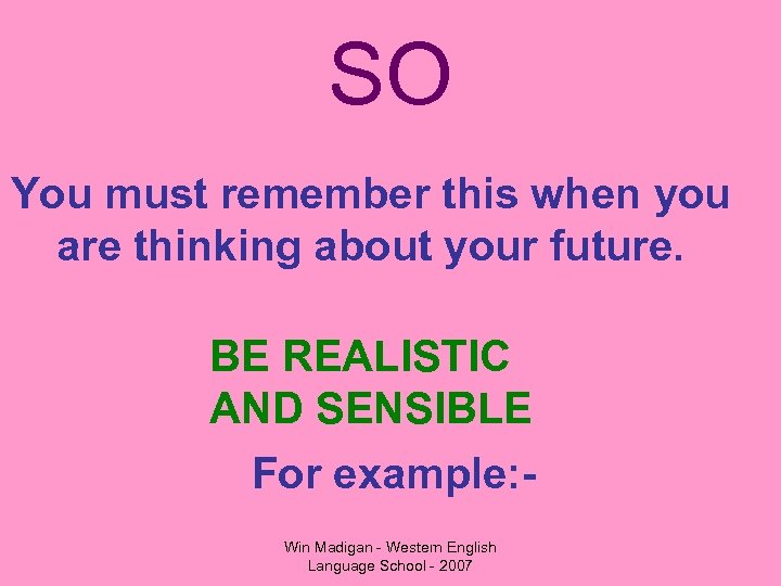 SO You must remember this when you are thinking about your future. BE REALISTIC