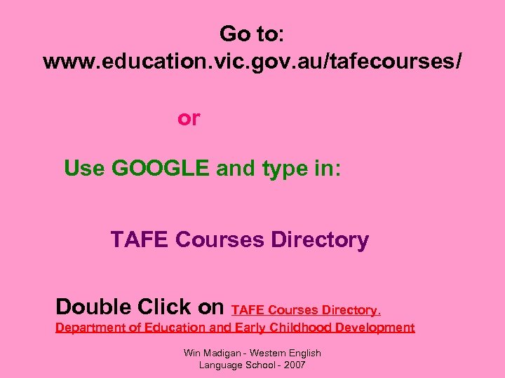 Go to: www. education. vic. gov. au/tafecourses/ or Use GOOGLE and type in: TAFE