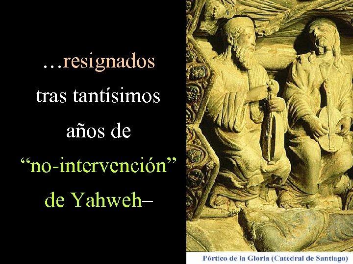 """…resignados tras tantísimos años de """"no-intervención"""" de Yahweh–"""