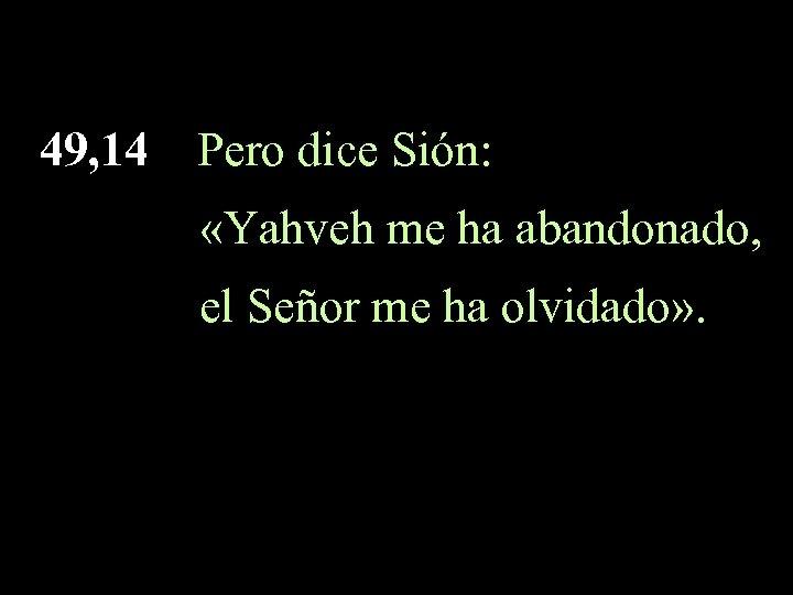 49, 14 Pero dice Sión: «Yahveh me ha abandonado, el Señor me ha olvidado»