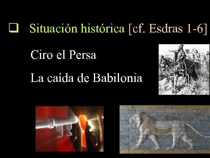 q Situación histórica [cf. Esdras 1 -6] Ciro el Persa La caída de Babilonia