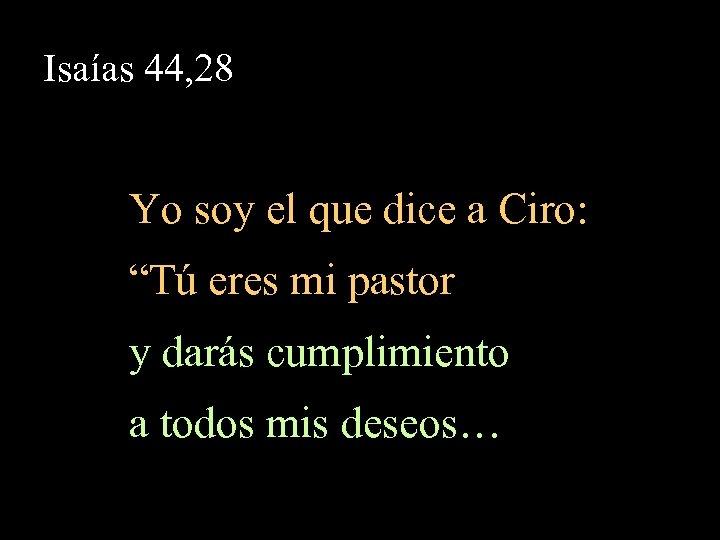 """Isaías 44, 28 Yo soy el que dice a Ciro: """"Tú eres mi pastor"""