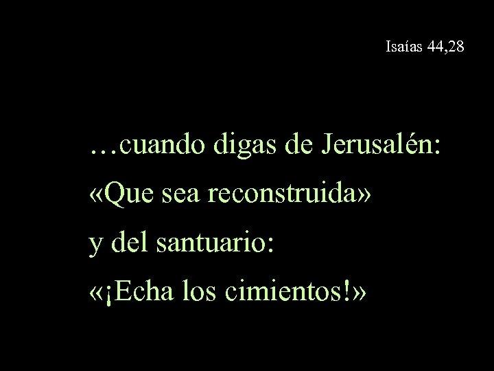 Isaías 44, 28 …cuando digas de Jerusalén: «Que sea reconstruida» y del santuario: «¡Echa