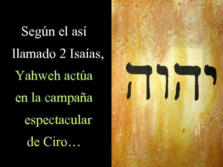 Según el así llamado 2 Isaías, Yahweh actúa en la campaña espectacular de Ciro…