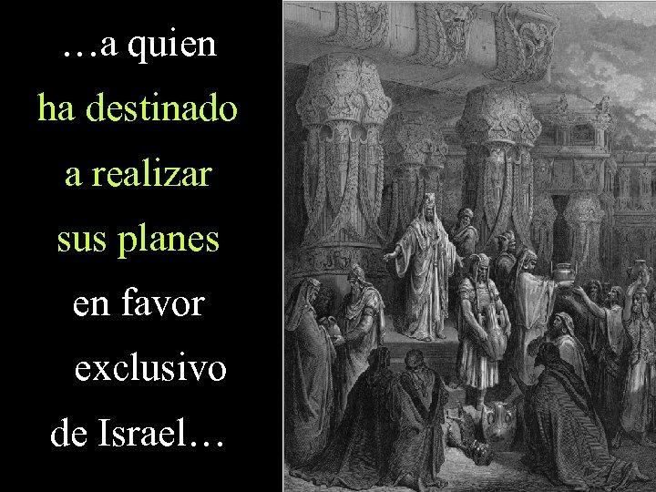 …a quien ha destinado a realizar sus planes en favor exclusivo de Israel…