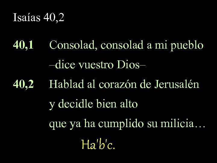 Isaías 40, 2 40, 1 Consolad, consolad a mi pueblo –dice vuestro Dios– 40,