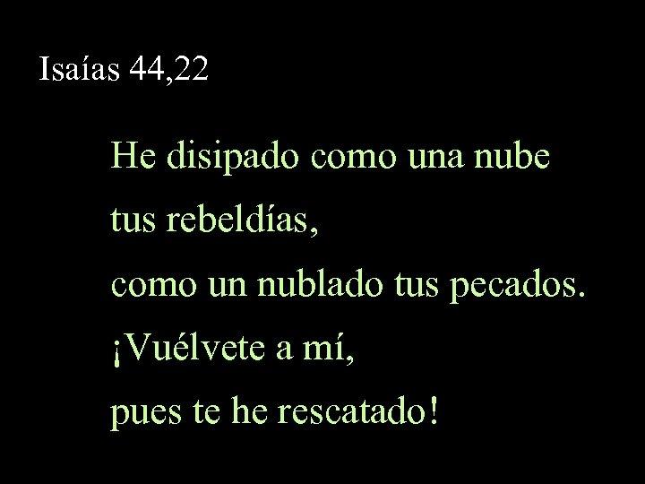 Isaías 44, 22 He disipado como una nube tus rebeldías, como un nublado tus