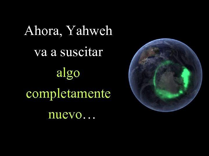Ahora, Yahweh va a suscitar algo completamente nuevo…