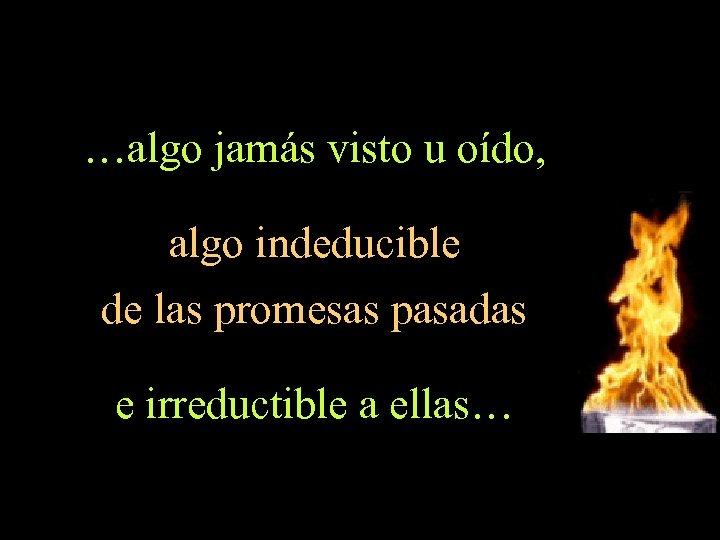 …algo jamás visto u oído, algo indeducible de las promesas pasadas e irreductible a