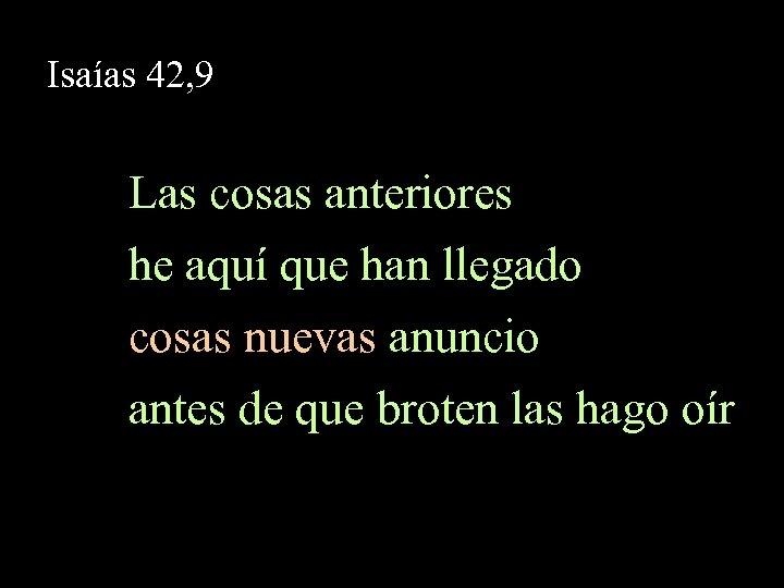 Isaías 42, 9 Las cosas anteriores he aquí que han llegado cosas nuevas anuncio
