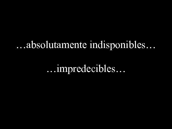 …absolutamente indisponibles… …impredecibles…