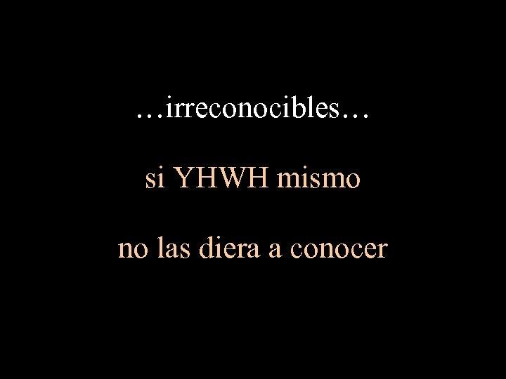 …irreconocibles… si YHWH mismo no las diera a conocer