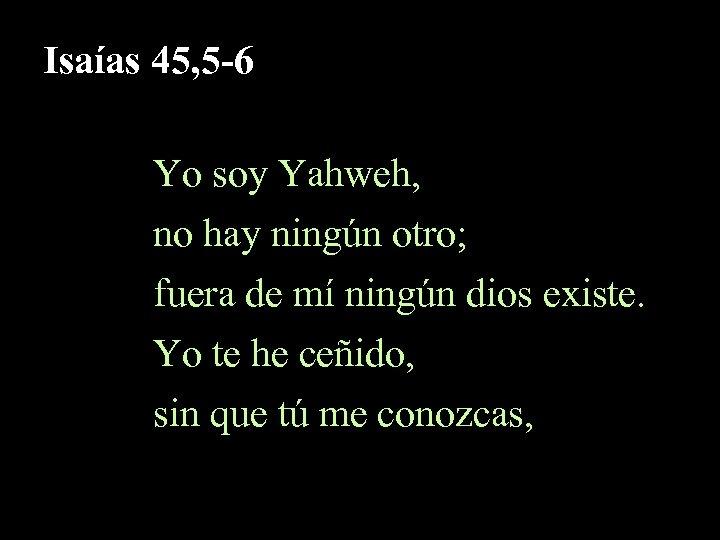 Isaías 45, 5 -6 Yo soy Yahweh, no hay ningún otro; fuera de mí