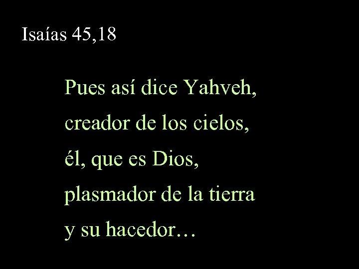 Isaías 45, 18 Pues así dice Yahveh, creador de los cielos, él, que es