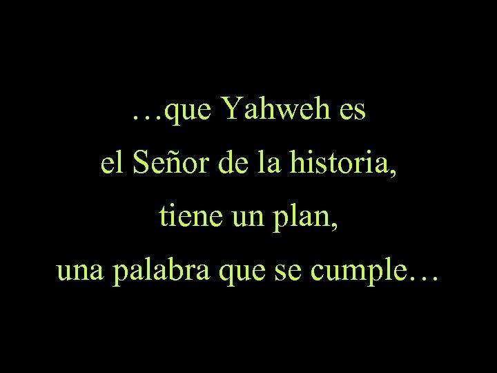 …que Yahweh es el Señor de la historia, tiene un plan, una palabra que