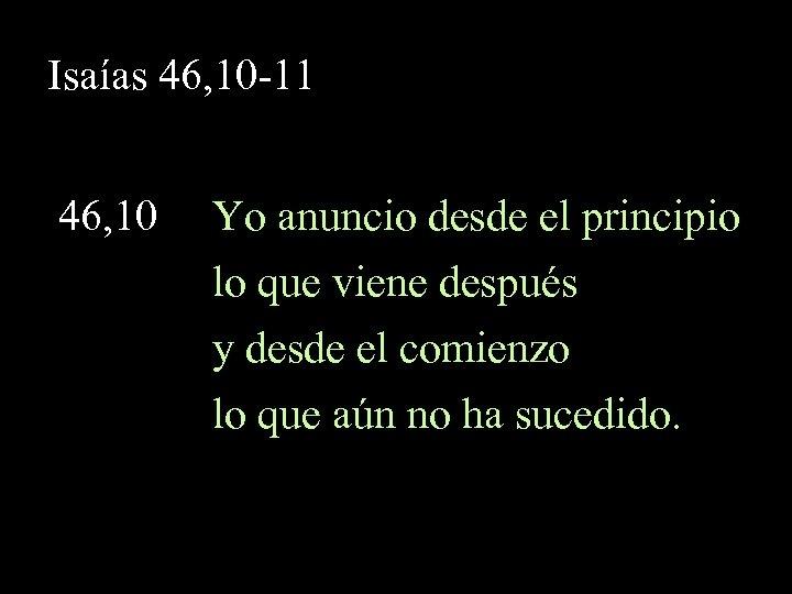 Isaías 46, 10 -11 46, 10 Yo anuncio desde el principio lo que viene