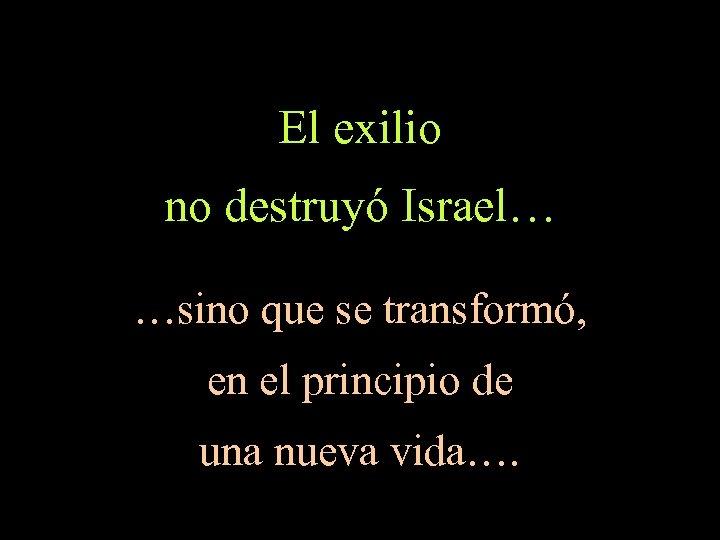 El exilio no destruyó Israel… …sino que se transformó, en el principio de una