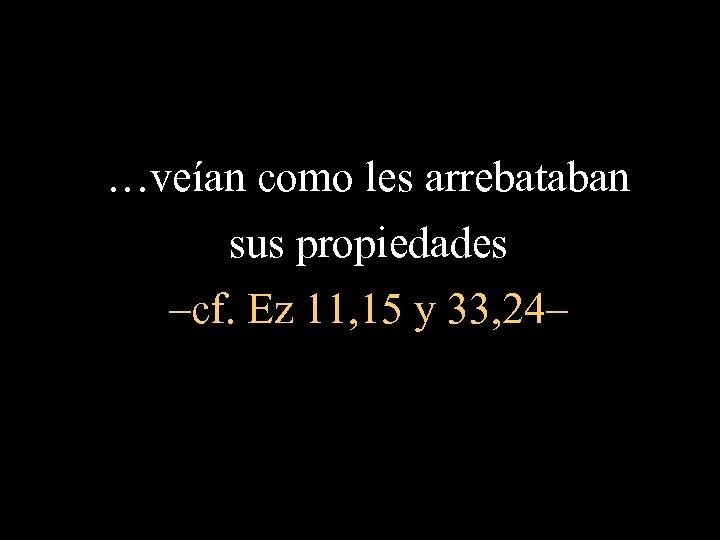 …veían como les arrebataban sus propiedades –cf. Ez 11, 15 y 33, 24–