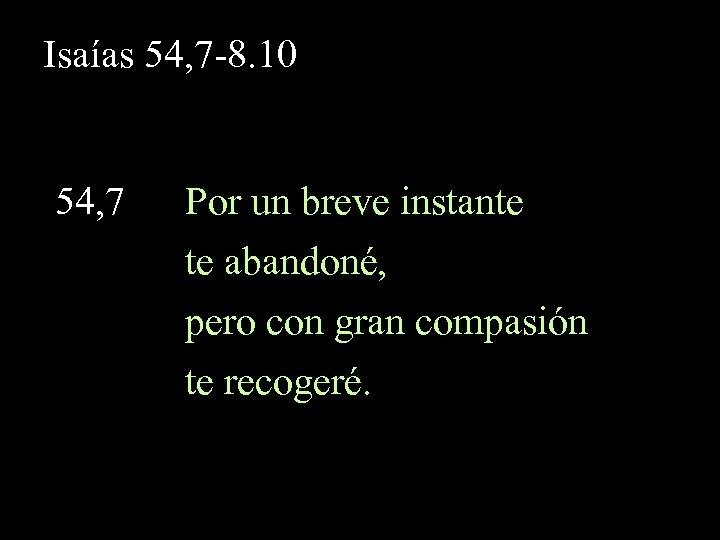 Isaías 54, 7 -8. 10 54, 7 Por un breve instante te abandoné, pero