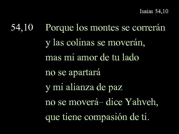 Isaías 54, 10 Porque los montes se correrán y las colinas se moverán, mas